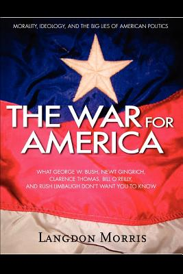 The War for America: Morality, Ideology, and the Big Lies of American Politics - Morris, Langdon