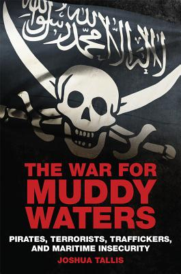 The War for Muddy Waters: Pirates Terrorists Traffickers and Maritime Insecurity - Tallis, Joshua