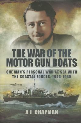 The War of the Motor Gun Boats: One Man's Personal War at Sea with the Coastal Forces, 1943-1945 - Chapman, A. J.