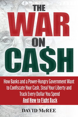 The War on Cash: How Banks and a Power-Hungry Government Want to Confiscate Your Cash, Steal Your Liberty and Track Every Dollar You Spend. and How to Fight Back. - McRee, David