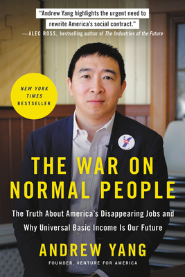 The War on Normal People: The Truth about America's Disappearing Jobs and Why Universal Basic Income Is Our Future - Yang, Andrew