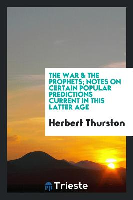 The War & the Prophets; Notes on Certain Popular Predictions Current in This Latter Age - Thurston, Herbert