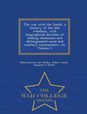 The War with the South, a History of the Late Rebellion, with Biographical Sketches of Leading Statesmen and Distinguished Naval and Military Commanders, Etc Volume 1 - War College Series - Darley, Felix Octavius Carr, and Tomes, Robert, and Smith, Benjamin G