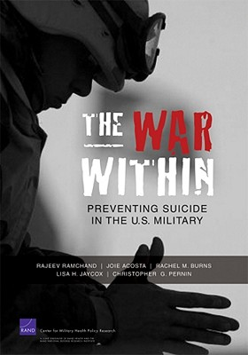 The War Within: Preventing Suicide in the U.S. Military - Pernin, Christopher G, and Ramchand, Rajeev, and Acosta, Joie