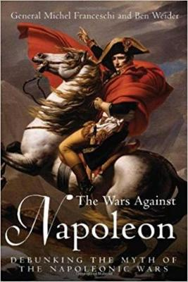 The Wars Against Napoleon: Debunking the Myth of the Napoleonic Wars - Franceschi, Michel, and Weider, Ben, and House, Jonathan M (Translated by)