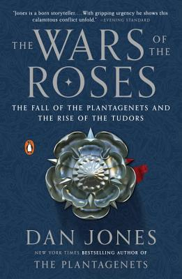 The Wars of the Roses: The Fall of the Plantagenets and the Rise of the Tudors - Jones, Dan