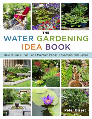 The Water Gardening Idea Book: How to Build, Plant, and Maintain Ponds, Fountains, and Basins - Bisset, Peter