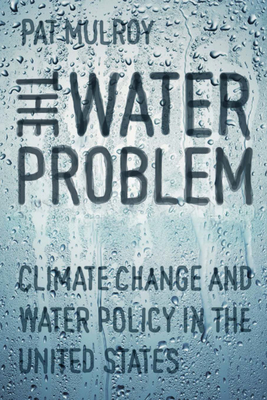 The Water Problem: Climate Change and Water Policy in the United States - Mulroy, Patricia