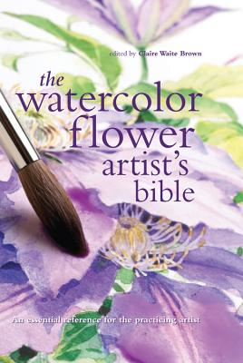The Watercolor Flower Artist's Bible: An Essential Reference for the Practicing Artist - Brown, Claire Waite (Editor)