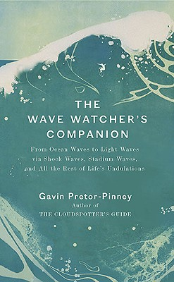 The Wave Watcher's Companion: From Ocean Waves to Light Waves Via Shock Waves, Stadium Waves, and All the Rest of Life's Undulations - Pretor-Pinney, Gavin