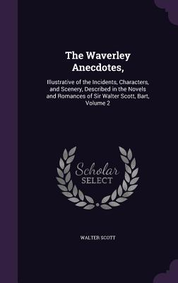 The Waverley Anecdotes,: Illustrative of the Incidents, Characters, and Scenery, Described in the Novels and Romances of Sir Walter Scott, Bart, Volume 2 - Scott, Walter, Sir