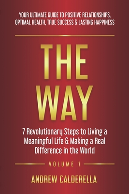 The Way: 7 Revolutionary Steps to Living a Meaningful Life & Making a Real Difference in the World. Your Ultimate Guide to Positive Relationships, Optimal Health, True Success, & Lasting Happiness! - Calderella, Andrew