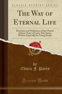 The Way of Eternal Life: Doctrines and Ordinances of the Church of Jesus Christ of Latter-Day Saints; Written Especially for Young People (Classic Reprint) - Parry, Edwin F