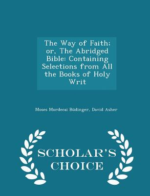 The Way of Faith; Or, the Abridged Bible: Containing Selections from All the Books of Holy Writ - Scholar's Choice Edition - Budinger, Moses Mordecai, and Asher, David