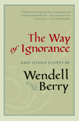 The Way of Ignorance: And Other Essays - Berry, Wendell