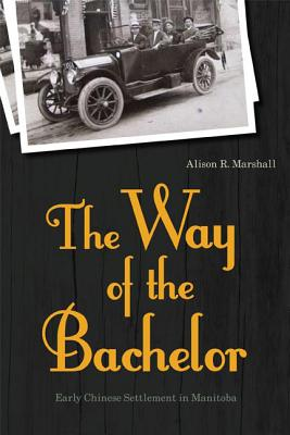 The Way of the Bachelor: Early Chinese Settlement in Manitoba - Marshall, Alison R, and Mark, Honorable Inky (Foreword by)