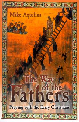 The Way of the Fathers: Praying with the Early Christians - Aquilina, Mike, and Grote, Lisa (Editor)