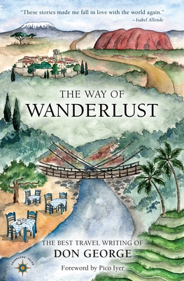 The Way of Wanderlust: The Best Travel Writing of Don George - George, Don