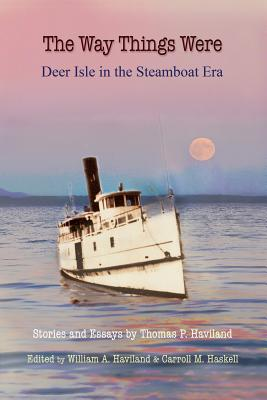 The Way Things Were: Deer Isle in the Steamboat Era - Haviland, Thomas P, and Haviland, William a (Editor), and Haskell, Carroll M (Editor)