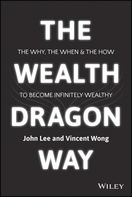 The Wealth Dragon Way: The Why, the When and the How to Become Financially Free - Lee, John K., and Wong, Vincent