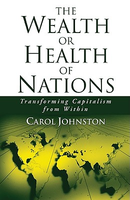 The Wealth or Health of Nations: Transforming Capitalism from Within - Johnston, Carol