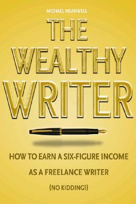 The Wealthy Writer: How to Earn a Six-Figure Income as a Freelance Writer (No Kidding!) - Meanwell, Michael