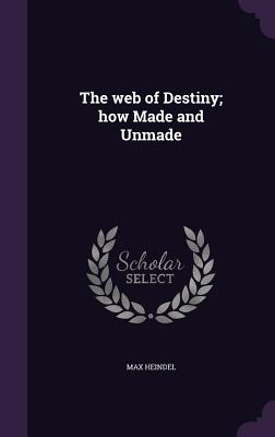 The Web of Destiny; How Made and Unmade - Heindel, Max