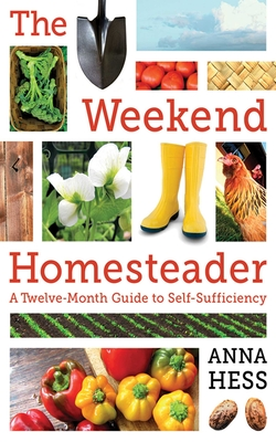 The Weekend Homesteader: A Twelve-Month Guide to Self-Sufficiency - Hess, Anna
