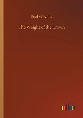 The Weight of the Crown - White, Fred M