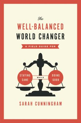The Well-Balanced World Changer: A Field Guide for Staying Sane While Doing Good - Cunningham, Sarah
