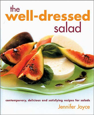 The Well Dressed Salad: Contemporary, Delicious and Satisfying Recipes for Salads - Joyce, Jennifer