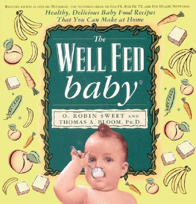 The Well Fed Baby: Healthy, Delicious Baby Food Recipes That You Can Make at Home - Sweet, O R, and Bloom, Thomas