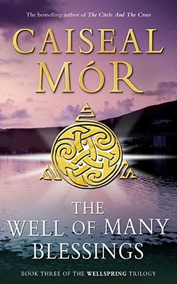 The Well of Many Blessings: Book Three of The  Wellspring Trilogy - Mor, Caiseal
