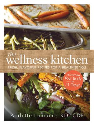The Wellness Kitchen: Fresh, Flavorful Recipes for a Healthier You - Lambert, Paulette
