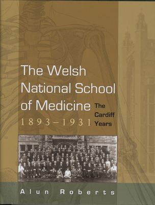 The Welsh National School of Medicine, 1893-1931: The Cardiff Years - Roberts, Alun