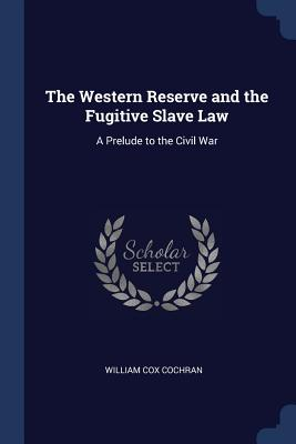The Western Reserve and the Fugitive Slave Law: A Prelude to the Civil War - Cochran, William Cox