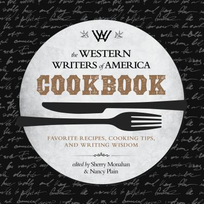 The Western Writers of America Cookbook: Favorite Recipes, Cooking Tips, and Writing Wisdom - Monahan, Sherry, and Plain, Nancy