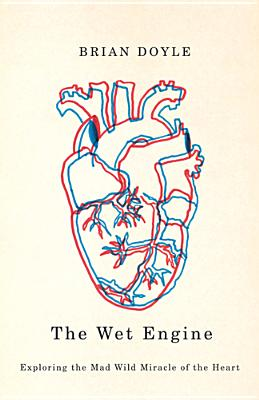 The Wet Engine: Exploring the Mad Wild Miracle of the Heart - Doyle, Brian