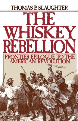 The Whiskey Rebellion: Frontier Epilogue to the American Revolution - Slaughter, Thomas P