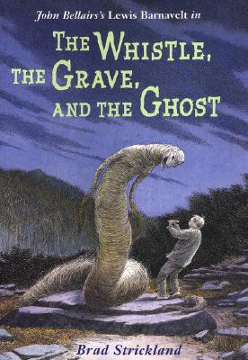 The Whistle, the Grave, and the Ghost - Strickland, Brad, and Bellairs, John