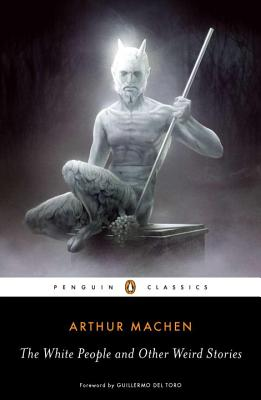 The White People and Other Weird Stories - Machen, Arthur, and Joshi, S T (Notes by), and del Toro, Guillermo (Foreword by)