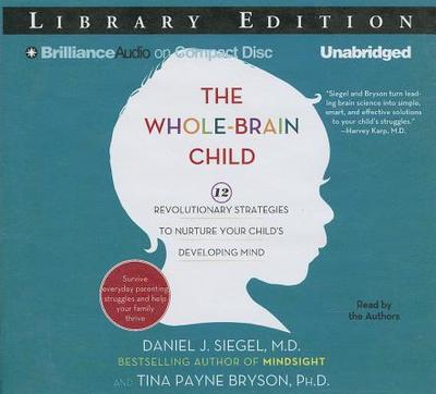 The Whole-Brain Child: 12 Revolutionary Strategies to Nurture Your Child's Developing Mind - Siegel, Daniel J, MD (Read by), and Bryson, Tina Payne, Dr., PH D (Read by)