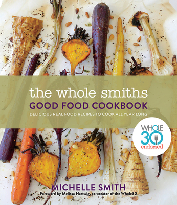 The Whole Smiths Good Food Cookbook: Delicious Real Food Recipes to Cook All Year Long - Smith, Michelle