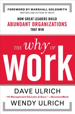The Why of Work: How Great Leaders Build Abundant Organizations That Win - Ulrich, David, and Ulrich, Wendy, and Goldsmith, Marshall, Dr.