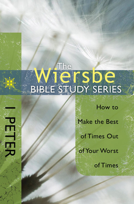 The Wiersbe Bible Study Series: 1 Peter: How to Make the Best of Times Out of Your Worst of Times - Wiersbe, Warren W, Dr.