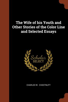 The Wife of His Youth and Other Stories of the Color Line and Selected Essays - Chestnutt, Charles W