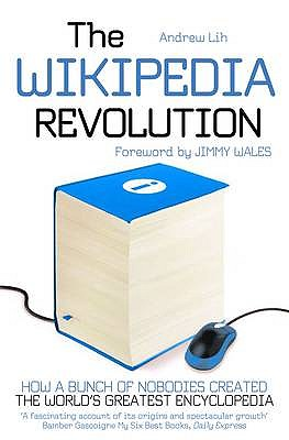 The Wikipedia Revolution: How a Bunch of Nobodies Created the World's Greatest Encyclopedia - Lih, Andrew
