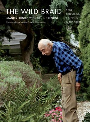 The Wild Braid: A Poet Reflects on a Century in the Garden - Kunitz, Stanley, and Samuelson, Marnie Crawford (Photographer), and Lentine, Genine