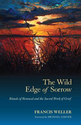 The Wild Edge of Sorrow: Rituals of Renewal and the Sacred Work of Grief - Weller, Francis, and Lerner, Michael (Foreword by)