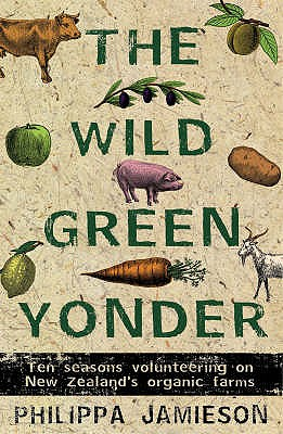 The Wild Green Yonder: Ten Seasons Volunteering on New Zealand's Organic Farms - Jamieson, Philippa